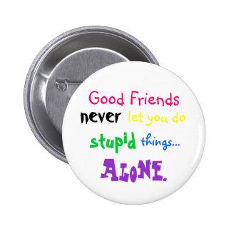 Los buenos amigos, nunca, le dejan hacen, estúpido pin