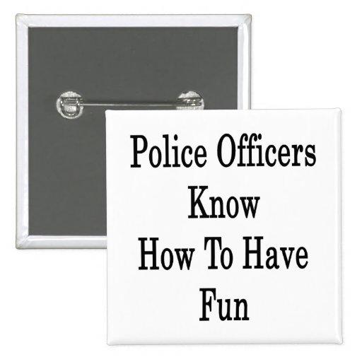 Los oficiales de policía saben divertirse pin cuadrada 5 cm
