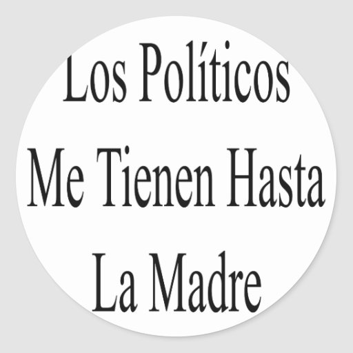 Los Politicos Me Tienen Hasta La Madre Round Sticker