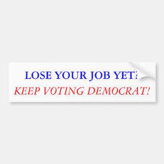 LOSE YOUR JOB YET? KEEP VOTING DEMOCRAT! CAR BUMPER STICKER