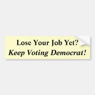 Lose Your Job Yet?, Keep Voting Democrat! Car Bumper Sticker