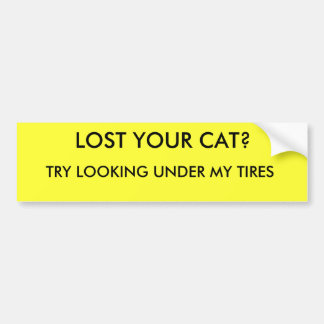 LOST YOUR CAT?, TRY LOOKING UNDER MY TIRES CAR BUMPER STICKER