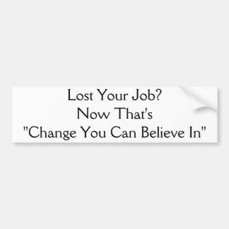 """Lost Your Job?Now That's """"Change You Can Believ... Car Bumper Sticker"""
