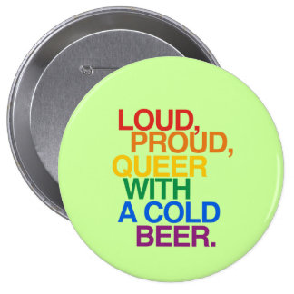 LOUD PROUD QUEER WITH A BEER BUTTON