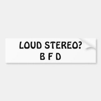 Loud Stereo?  B F D Bumper Sticker