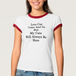 Love Can Come And Go But My Cats Will Always Be He T-Shirt