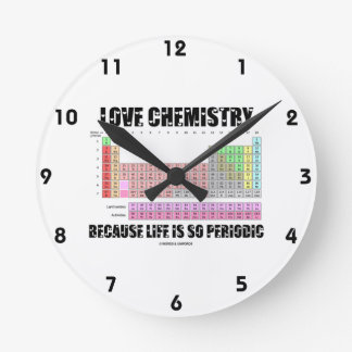 Love Chemistry Because Life Is So Periodic Round Clock