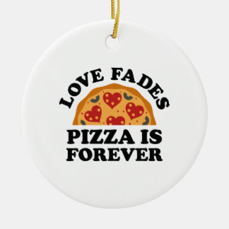 Love Fades Pizza Is Forever Ceramic Ornament