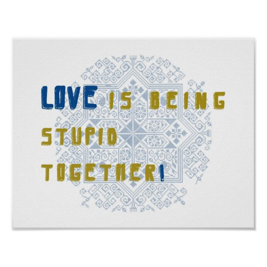 Love is being stupid together poster