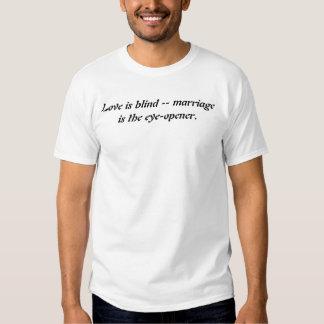 Love is blind -- marriage is the eye-opener. tee shirt