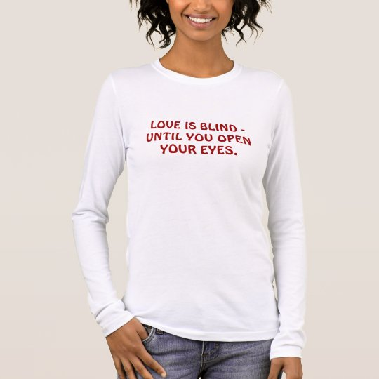 LOVE IS BLIND - UNTIL YOU OPEN YOUR EYES. LONG SLEEVE T-Shirt