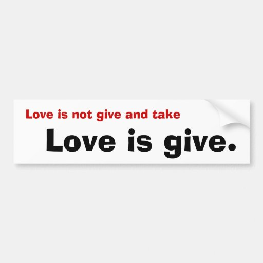 Love is not give and take, Love is give. Bumper Sticker