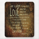 "Love Is Patient Mixture Mouse Pad<br><div class=""desc"">This attractive design features lines from 1 Corinthians 13:4,  &quot;Love is patient,   love is kind... &quot;,  randomly placed across a deep neutral toned background.</div>"