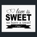 "Love Is Sweet Wedding Sign Photo Print<br><div class=""desc"">This sweet and simple sign features the words &quot;Love is SWEET so have a treat Enjoy!&quot; in a combination of black swirl and block fonts,  and is accented by 2 hearts. It will be the perfect compliment to the candy bar buffet,  cookie buffet or dessert table at your wedding.</div>"