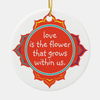 Love is the Flower Ceramic Ornament