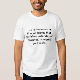 Love is the immortal flow of energy that nouris... t shirt