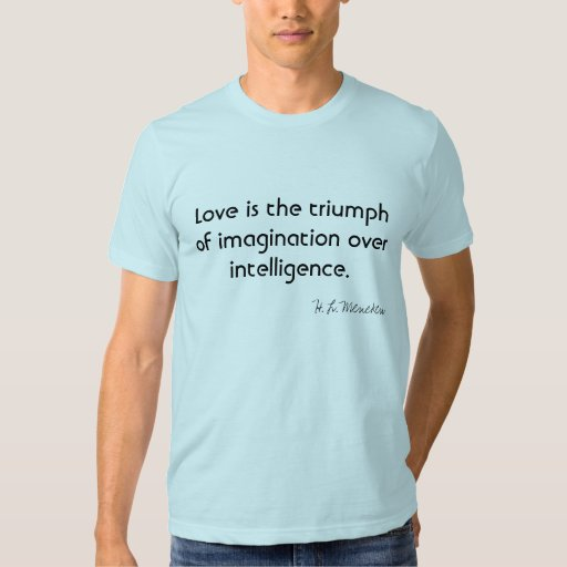 Love is the triumph of imagination over intelligen shirt