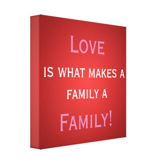 Love is what makes a family...Wrapped canvas