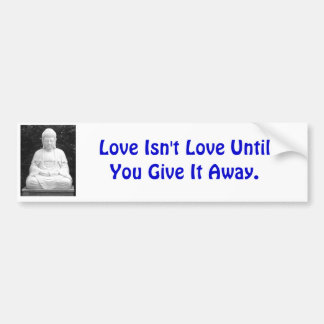 Love Isn't Love Until You Give It Away. Car Bumper Sticker