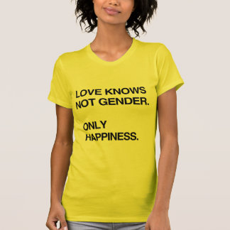 LOVE KNOWS NOT GENDER. ONLY HAPPINESS TEE SHIRTS