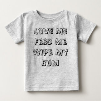 Love Me Feed Me Wipe My Bum Baby T-Shirt