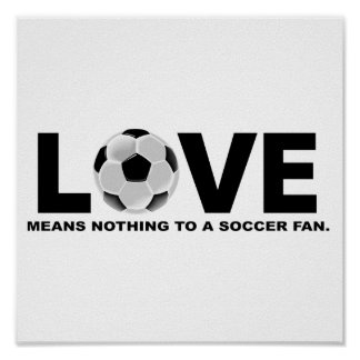Love Means Nothing to a Soccer Fan Poster