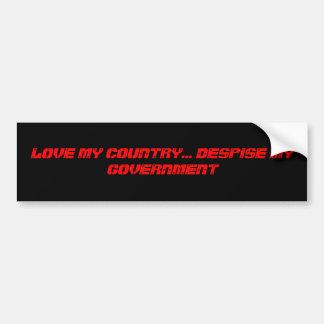 LOVE MY COUNTRY... DESPISE MY GOVERNMENT BUMPER STICKER
