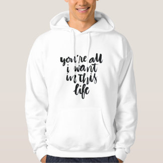 Love Quotes: You're All I Want In This Life Hoody
