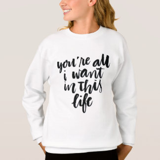 Love Quotes: You're All I Want In This Life Sweatshirt
