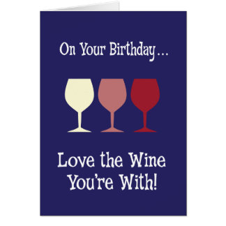 Love the Wine You're With Birthday Card