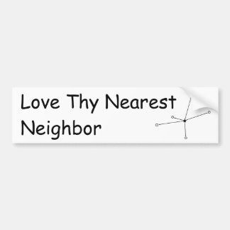 Love Thy Nearest Neighbor Bumper Sticker