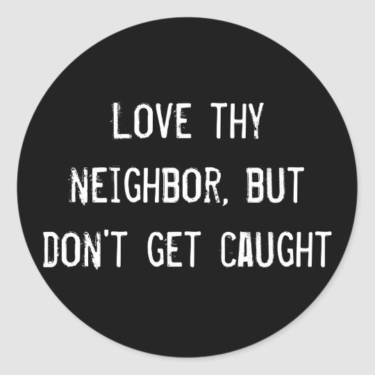 Love thy neighbor, but don't get caught classic round sticker