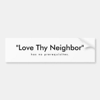"""""""Love Thy Neighbor"""" , h a s   n o   p r e r e q... Car Bumper Sticker"""