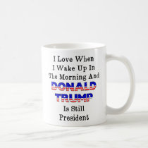 Love When I Get Up in AM and Trump Is President Coffee Mug