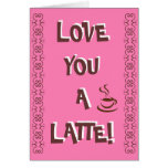 Love You A Latte! Greeting Card