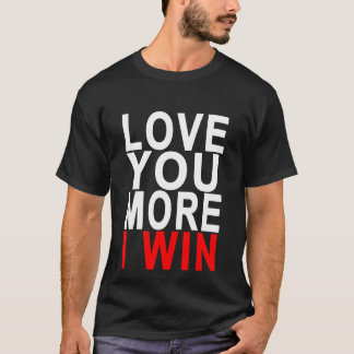 love you more I win..png T-Shirt