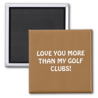 LOVE YOU MORE THAN MY GOLF CLUBS! 2 INCH SQUARE MAGNET