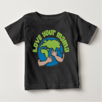 Love Your Mama Climate Change Save Planet Earth Baby T-Shirt