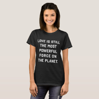 Love's the most powerful force on the planet Shirt