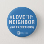 "#LoveThyNeighbor Button<br><div class=""desc"">Stick it on your coat or bag and carry the message of #LoveThyNeighbor (No Exceptions) everywhere you go!</div>"