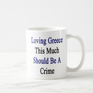 Loving Greece This Much Should Be A Crime Coffee Mug