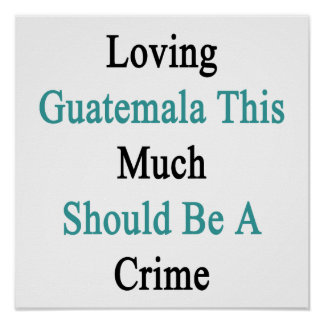 Loving Guatemala This Much Should Be A Crime Poster