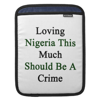 Loving Nigeria This Much Should Be A Crime iPad Sleeve