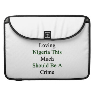 Loving Nigeria This Much Should Be A Crime Sleeve For MacBooks