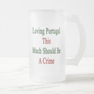 Loving Portugal This Much Should Be A Crime 16 Oz Frosted Glass Beer Mug