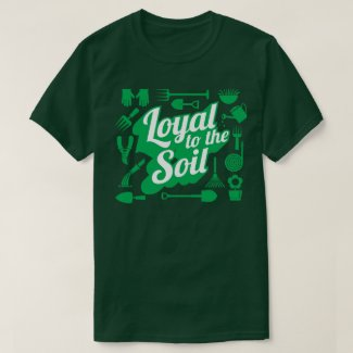 Loyal To The Soil Farming Gardening Humor T-Shirt