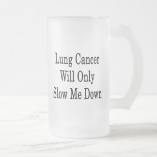 Lung Cancer Will Only Slow Me Down 16 Oz Frosted Glass Beer Mug