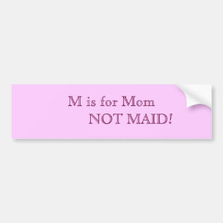 M is for Mom          NOT MAID! Car Bumper Sticker