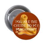 macaroni, YOU ARE THE CHEESE TO MY MACARONI! Pinback Button