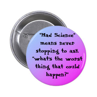 """""""Mad Science"""" means never stopping to ask """"what's Pinback Button"""